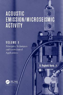 Acoustic Emission/Microseismic Activity Principles, Techniques and Geotechnical Applications Volume 1 by H. Reginald Hardy, Jr.
