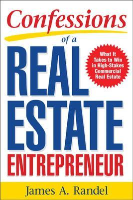 Confessions of a Real Estate Entrepreneur: What It Takes to Win in High-Stakes Commercial Real Estate by James A. Randel