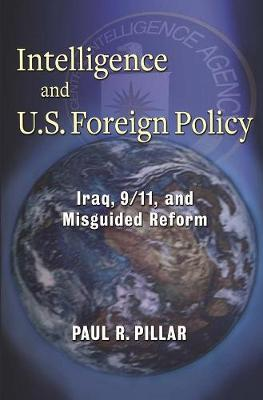 Intelligence and U.S. Foreign Policy: Iraq, 9/11, and Misguided Reform by Paul Pillar