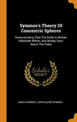 Symmes's Theory of Concentric Spheres: Demonstrating That the Earth Is Hollow, Habitable Within, and Widely Open about the Poles book