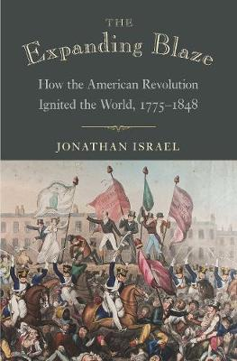 The Expanding Blaze: How the American Revolution Ignited the World, 1775-1848 by Jonathan Israel