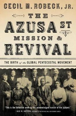 The Azusa Street Mission and   Revival by Cecil M. Robeck