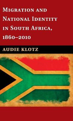 Migration and National Identity in South Africa, 1860-2010 by Audie Klotz