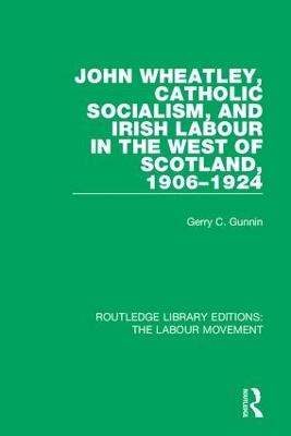 John Wheatley, Catholic Socialism, and Irish Labour in the West of Scotland, 1906-1924 by Gerry C. Gunnin
