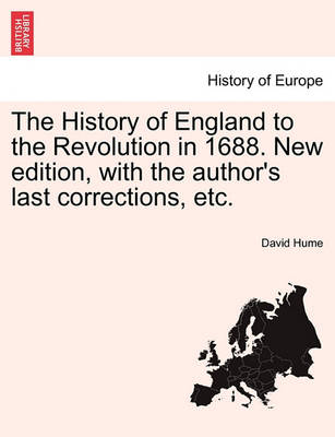 The History of England to the Revolution in 1688. New Edition, with the Author's Last Corrections, Etc. by David Hume
