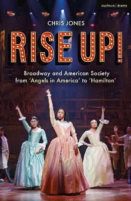 Rise Up!: Broadway and American Society from 'Angels in America' to `Hamilton' by Chris Jones