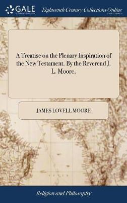 A Treatise on the Plenary Inspiration of the New Testament. by the Reverend J. L. Moore, by James Lovell Moore