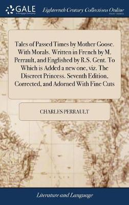 Tales of Passed Times by Mother Goose. with Morals. Written in French by M. Perrault, and Englished by R.S. Gent. to Which Is Added a New One, Viz. the Discreet Princess. Seventh Edition, Corrected, and Adorned with Fine Cuts by Charles Perrault