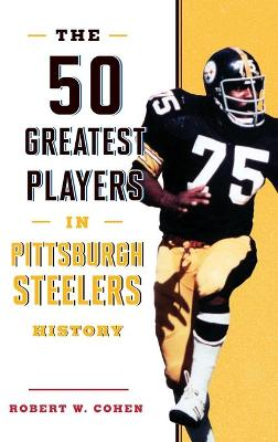 The 50 Greatest Players in Pittsburgh Steelers History by Robert W. Cohen