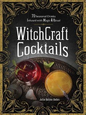 WitchCraft Cocktails: 70 Seasonal Drinks Infused with Magic & Ritual by Julia Halina Hadas