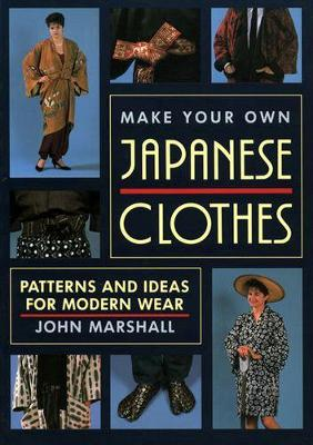 Make Your Own Japanese Clothes: Patterns And Ideas For Modern Wear by John Marshall