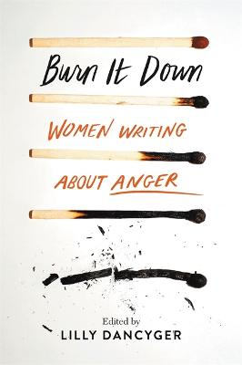 Burn It Down: Women Writing about Anger by Lilly Dancyger