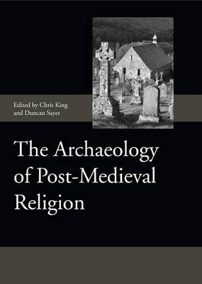 The Archaeology of Post-Medieval Religion by Chris King