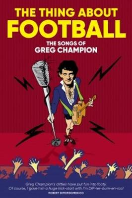 The Thing About Football: The Songs of Greg Champion by Greg Champion