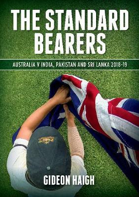 The Standard Bearers: Australia V India, Pakistan and Sri Lanka 2018-19 by Gideon Haigh