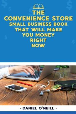 The Convenience Store Small Business Book That Will Make You Money Right Now by Daniel O'Neill