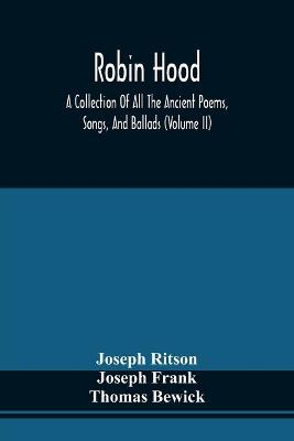 Robin Hood; A Collection Of All The Ancient Poems, Songs, And Ballads, Now Extant Relative To That Celebrated English Outlaw; To Which Are Prefixed Historical Anecdotes Of His Life (Volume Ii) by Joseph Ritson