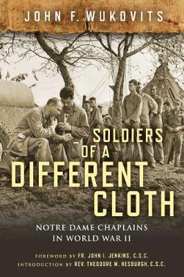 Soldiers of a Different Cloth: Notre Dame Chaplains in World War II by John F. Wukovits