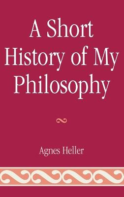 A Short History of My Philosophy by Agnes Heller