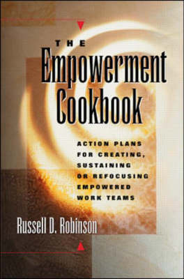 Empowerment Cookbook: Action Plans for Creating, Sustaining or Refocusing Empowered Work Teams by Russell D. Robinson