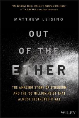 Out of the Ether: The Amazing Story of Ethereum and the $55 Million Heist that Almost Destroyed It All by Matthew Leising