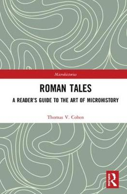 Roman Tales: A Reader's Guide to the Art of Microhistory by Thomas V. Cohen