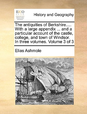 The Antiquities of Berkshire.... with a Large Appendix ... and a Particular Account of the Castle, College, and Town of Windsor. in Three Volumes. Volume 3 of 3 by Elias Ashmole