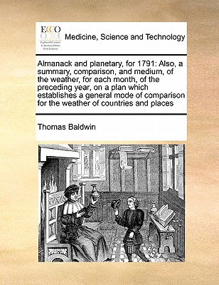 Almanack and Planetary, for 1791: Also, a Summary, Comparison, and Medium, of the Weather, for Each Month, of the Preceding Year, on a Plan Which Establishes a General Mode of Comparison for the Weather of Countries and Places by Thomas Baldwin