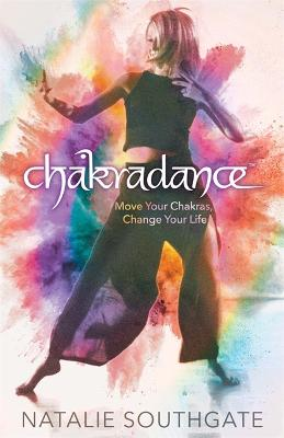 Chakradance: Move Your Chakras, Change Your Life by Natalie Southgate