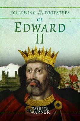 Following in the Footsteps of Edward II: A Historical Guide to the Medieval King by Kathryn Warner