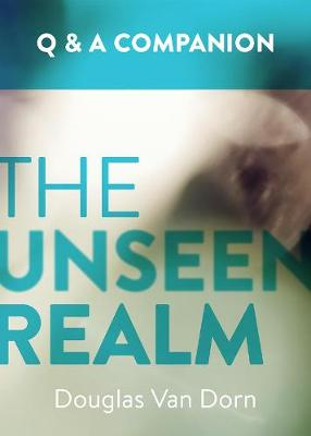 The Unseen Realm: A Question & Answer Companion by Douglas Van Dorn