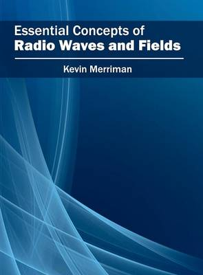 Essential Concepts of Radio Waves and Fields by Kevin Merriman