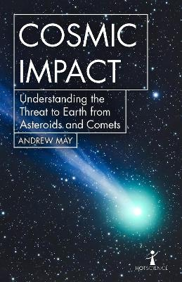 Cosmic Impact: Understanding the Threat to Earth from Asteroids and Comets by Andrew May