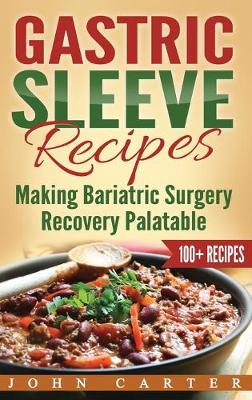 Gastric Sleeve Recipes: Making Bariatric Surgery Recovery Palatable by John Carter