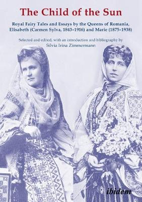 The Child of the Sun - Royal Fairy Tales and Essays by the Queens of Romania, Elisabeth (Carmen Sylva, 1843-1916) and Marie (1875-1938) by Silvia Irina Zimmermann
