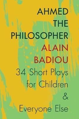 Ahmed the Philosopher: Thirty-Four Short Plays for Children and Everyone Else by Alain Badiou