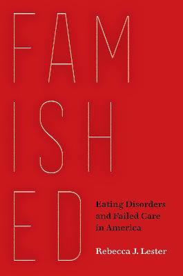 Famished: Eating Disorders and Failed Care in America by Rebecca J. Lester