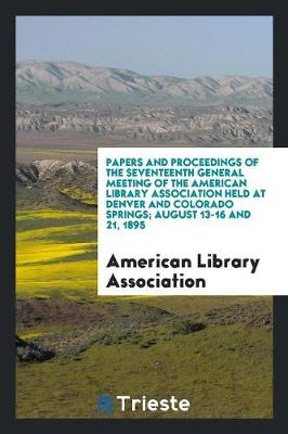 Papers and Proceedings of the Seventeenth General Meeting of the American Library Association Held at Denver and Colorado Springs; August 13-16 and 21, 1895 by American Library Association