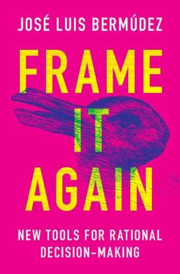 Frame It Again: New Tools for Rational Decision-Making by Jose Luis Bermudez