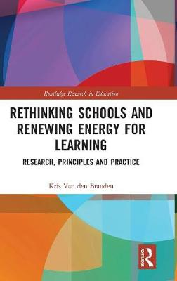 Rethinking Schools and Renewing Energy for Learning: Research, Principles and Practice by Kris van den Branden
