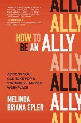 How to Be an Ally: Actions You Can Take for a Stronger, Happier Workplace book