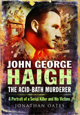 John George Haigh, the Acid-Bath Murderer by Jonathan Oates