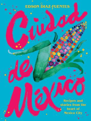 Ciudad de Mexico: Recipes and Stories from the Heart of Mexico City book