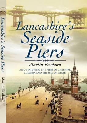 Lancashire's Seaside Piers by Martin Easdown
