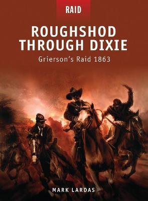 Roughshod Through Dixie - Grierson's Raid 1863 by Mark Lardas