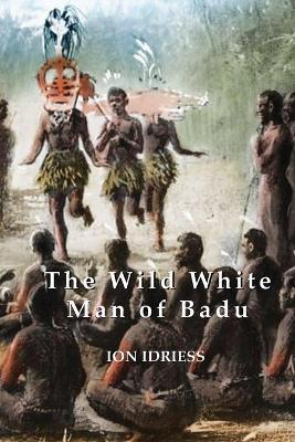 THE WILD WHITE MAN OF BADU: A Story of the Coral Sea by Ion Idriess