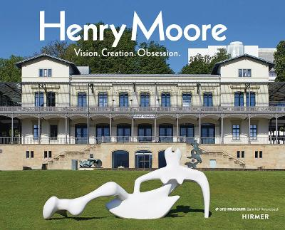Henry Moore: Vision. Creation. Obsession. book