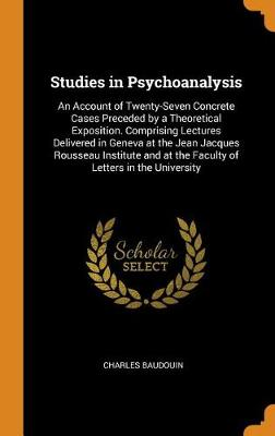 Studies in Psychoanalysis: An Account of Twenty-Seven Concrete Cases Preceded by a Theoretical Exposition. Comprising Lectures Delivered in Geneva at the Jean Jacques Rousseau Institute and at the Faculty of Letters in the University book
