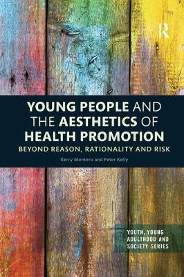 Young People and the Aesthetics of Health Promotion: Beyond Reason, Rationality and Risk by Kerry Montero