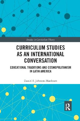 Curriculum Studies as an International Conversation: Educational Traditions and Cosmopolitanism in Latin America by Daniel F. Johnson-Mardones